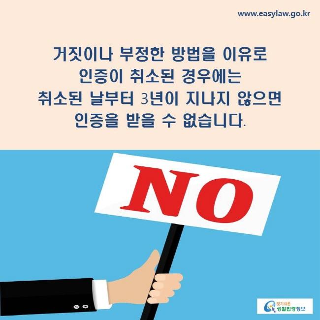거짓이나 부정한 방법을 이유로 인증이 취소된 경우에는 취소된 날부터 3년이 지나지 않으면 인증을 받을 수 없습니다.