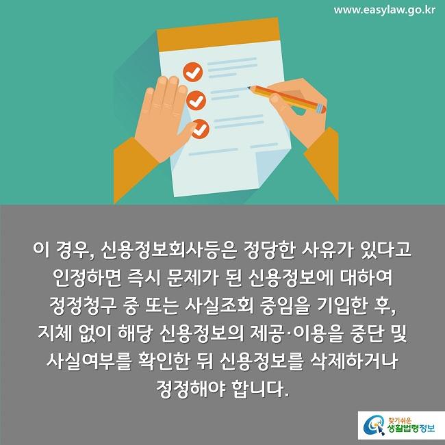 이 경우, 신용정보회사등은 정당한 사유가 있다고 인정하면 즉시 문제가 된 신용정보에 대하여  정정청구 중 또는 사실조회 중임을 기입한 후,  지체 없이 해당 신용정보의 제공·이용을 중단 및  사실여부를 확인한 뒤 신용정보를 삭제하거나  정정해야 합니다.