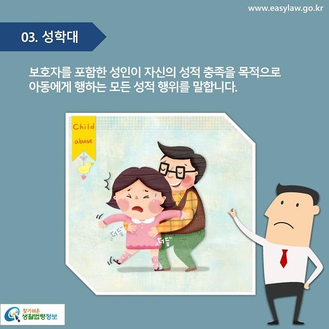 03. 성학대 보호자를 포함한 성인이 자신의 성적 충족을 목적으로  아동에게 행하는 모든 성적 행위를 말합니다.