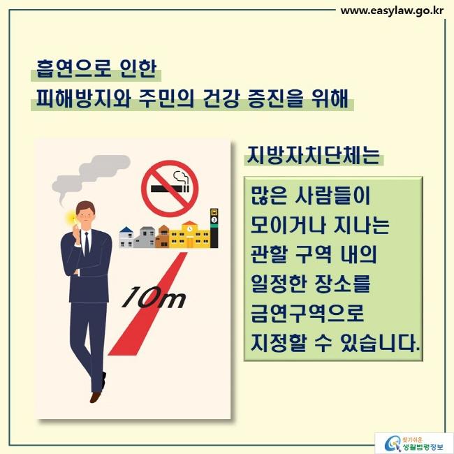 흡연으로 인한  피해방지와 주민의 건강 증진을 위해  지방자치단체는  많은 사람들이 모이거나 지나는 관할 구역 내의 일정한 장소를 금연구역으로 지정할 수 있습니다.