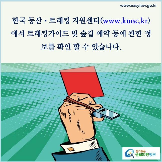 한국 등산•트레킹 지원센터(www.kmsc.kr)에서는 트레킹가이드 및 숲길 예약 등에 관한 정보를 제공하고 있습니다.