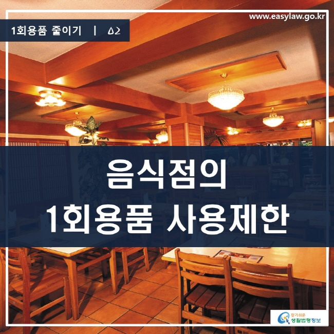 1회용품 줄이기 | 02 음식점의 1회용품 사용제한 www.easylaw.go.kr 찾기 쉬운 생활법령정보 로고
