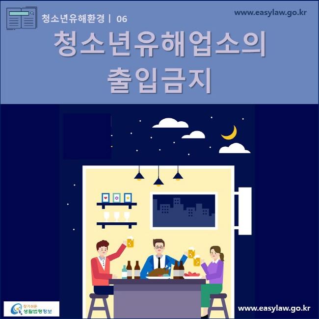 청소년유해환경 | 06 청소년유해업소의 출입금지 www.easylaw.go.kr 찾기쉬운 생활법령정보 로고