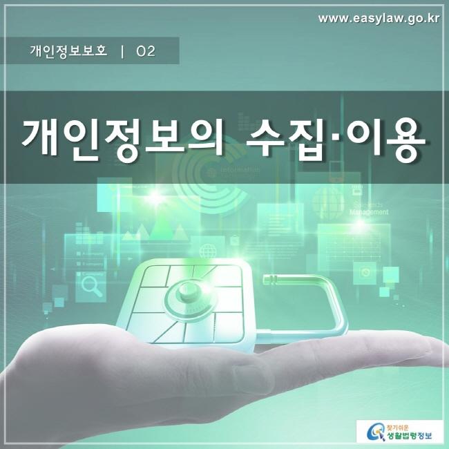 개인정보보호 | 02 개인정보의 수집 이용 www.easylaw.go.kr 찾기 쉬운 생활법령정보 로고