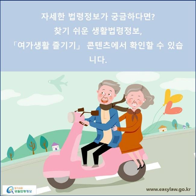 자세한 법령정보가 궁금하다면?찾기 쉬운 생활법령정보, 「여가생활 즐기기」  콘텐츠에서 확인할 수 있습니다.