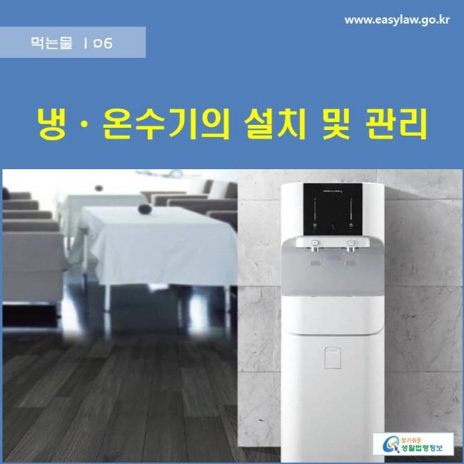 먹는물 | 06 냉·온수기의 설치 및 관리 www.easylaw.go.kr 찾기쉬운 생활법령정보 로고