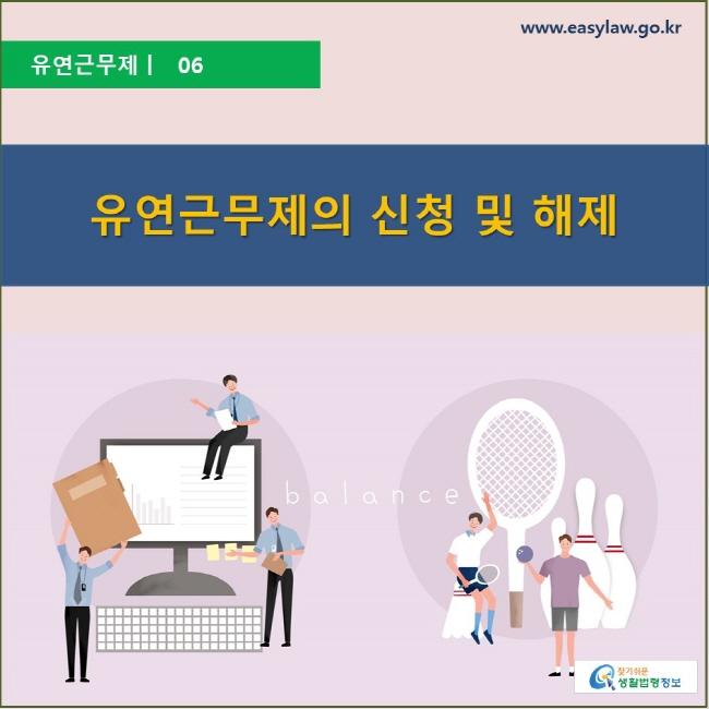 유연근무제 | 06 유연근무제의 신청 및 해제 www.easylaw.go.kr 찾기 쉬운 생활법령정보 로고