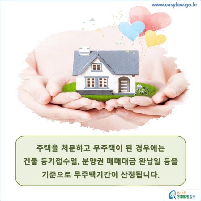 주택을 처분하고 무주택이 된 경우에는 건물 등기접수일, 분양권 매매대금 완납일 등을 기준으로 무주택기간이 산정됩니다. www.easylaw.go.kr 찾기 쉬운 생활법령정보 로고
