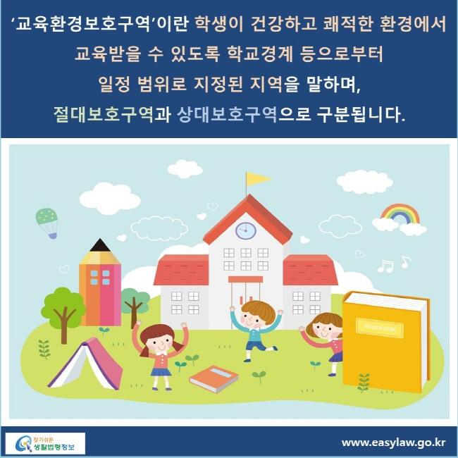 '교육환경보호구역'이란 학생이 건강하고 쾌적한 환경에서 교육받을 수 있도록 학교경계 등으로부터 일정 범위로 지정된 지역을 말하며, 절대보호구역과 상대보호구역으로 구분됩니다.