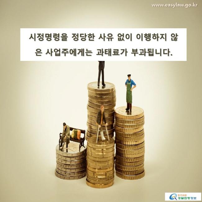 시정명령을 정당한 사유 없이 이행하지 않은 사업주에게는 과태료가 부과됩니다.