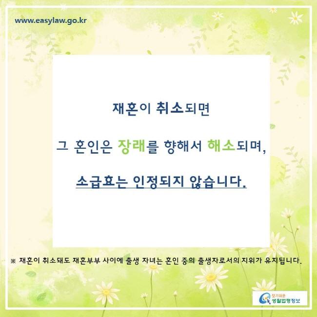찾기쉬운생활법령정보 www.easylaw.go.kr  재혼이 취소되면  그 혼인은 장래를 향해서 해소되며,  소급효는 인정되지 않습니다.  ※ 재혼이 취소돼도 재혼부부 사이에 출생 자녀는 혼인 중의 출생자로서의 지위가 유지됩니다.