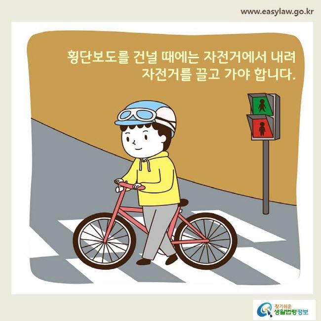 횡단보도를 건널 때에는 자전거에서 내려 자전거를 끌고 가야 합니다.