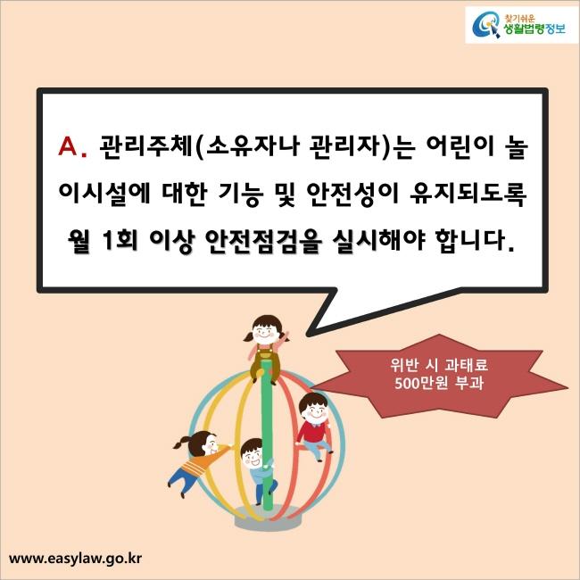 A. 관리주체(소유자나 관리자)는 어린이 놀이시설에 대한 기능 및 안전성이 유지되도록 월 1회 이상 안전점검을 실시해야 합니다. 위반 시에는 과태료 500만원이 부과됩니다.
