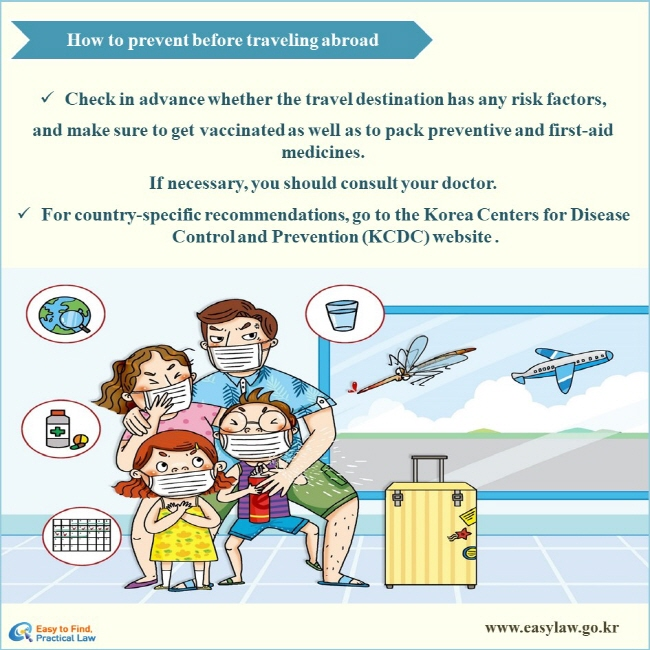 How to prevent before traveling abroad √ Check in advance whether the travel destination has any risk factors, and make sure to get vaccinated as well as to pack preventive and first-aid medicines.  If necessary, you should consult your doctor. √ For country-specific recommendations, go to the Korea Centers for Disease Control and Prevention (KCDC) website .