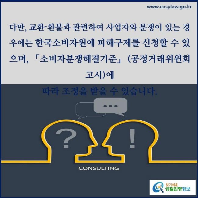 다만, 교환〮환불과 관련하여 사업자와 분쟁이 있는 경우에는 한국소비자원에 피해구제를 신청할 수 있으며, 「소비자분쟁해결기준」 (공정거래위원회 고시)에 따라 조정을 받을 수 있습니다.