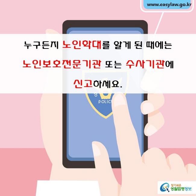 누구든지 노인학대를 알게 된 때에는 노인보호전문기관 또는 수사기관에 신고하세요.