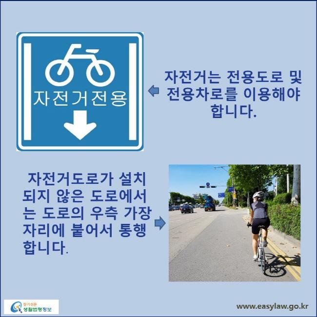 자전거는 전용도로 및 전용차로를 이용해야 합니다. 자전거도로가 설치되지 않은 도로에서는 도로의 우측 가장자리에 붙어서 통행 합니다.