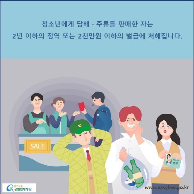 청소년에게 담배 · 주류를 판매한 자는 2년 이하의 징역 또는 2천만원 이하의 벌금에 처해집니다.