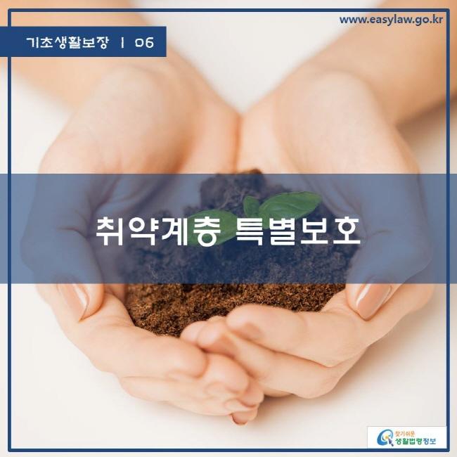 기초생활보장 | 06 취약계층 특별보호 www.easylaw.go.kr 찾기쉬운 생활법령정보 로고