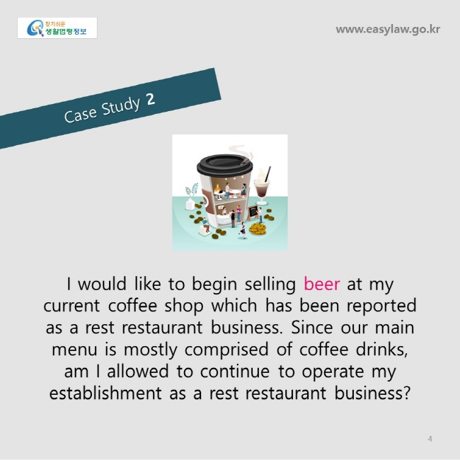 Case Study 2 www.easylaw.go.kr     I would like to begin selling beer at my current coffee shop which has been reported as a rest restaurant business. Since our main menu is mostly comprised of coffee drinks, am I allowed to continue to operate my establishment as a rest restaurant business?