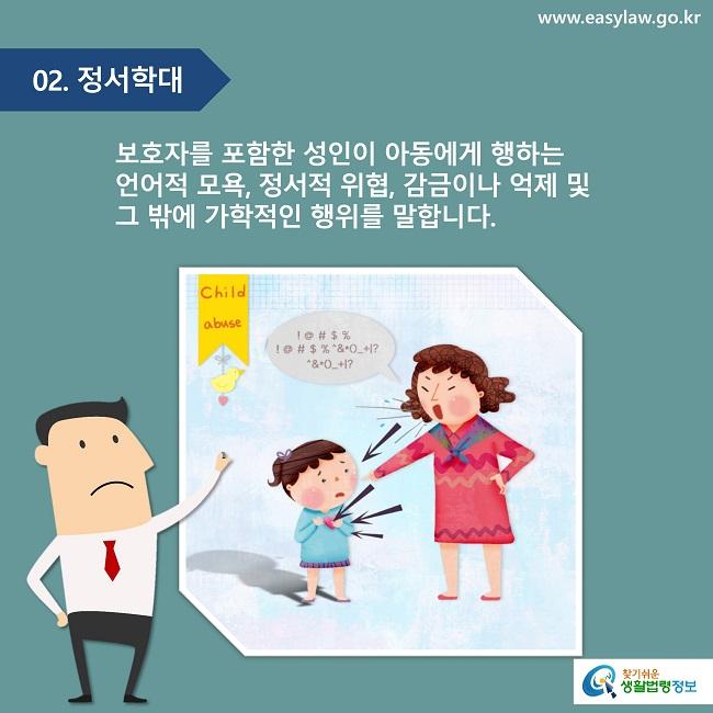 02. 정서학대 보호자를 포함한 성인이 아동에게 행하는 언어적 모욕, 정서적 위협, 감금이나 억제 및 그 밖에 가학적인 행위를 말합니다.