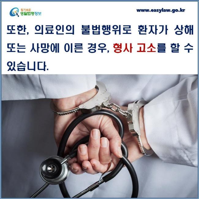 또한, 의료인의 불법행위로 환자가 상해 또는 사망에 이른 경우, 형사 고소를 할 수 있습니다.