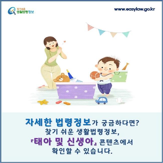 자세한 법령정보가 궁금하다면? 찾기 쉬운 생활법령정보, 『태아 및 신생아』 콘텐츠에서 확인할 수 있습니다.