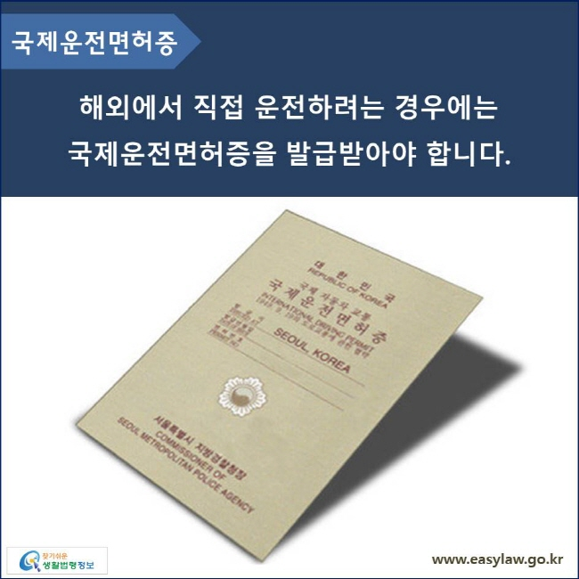 국제운전면허증 해외에서 직접 운전하려는 경우에는 국제운전면허증을 발급받아야 합니다.