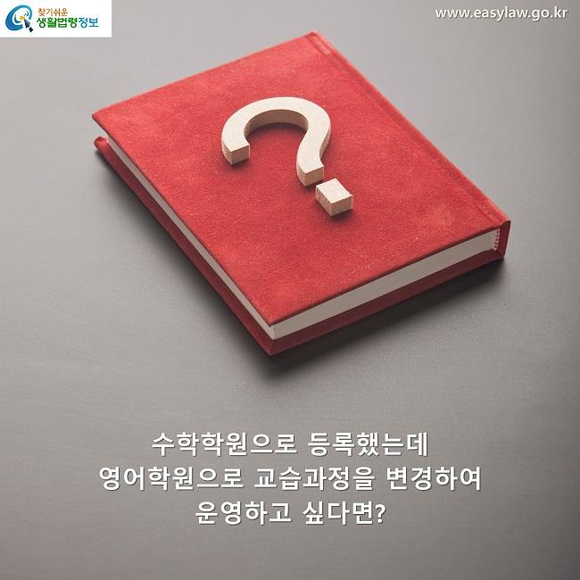 수학학원으로 등록했는데  영어학원으로 교습과정을 변경하여  운영하고 싶다면?