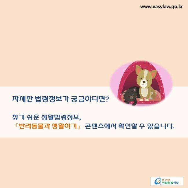 자세한 법령정보가 궁금하다면? 찾기 쉬운 생활법령정보, 「반려동물과 생활하기」 콘텐츠에서 확인할 수 있습니다.