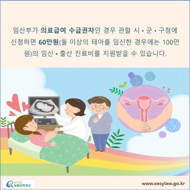 임산부가 의료급여 수급권자인 경우 관할 시•군•구청에 신청하면 60만원(둘 이상의 태아를 임신한 경우에는 100만원)의 임신•출산 진료비를 지원받을 수 있습니다.