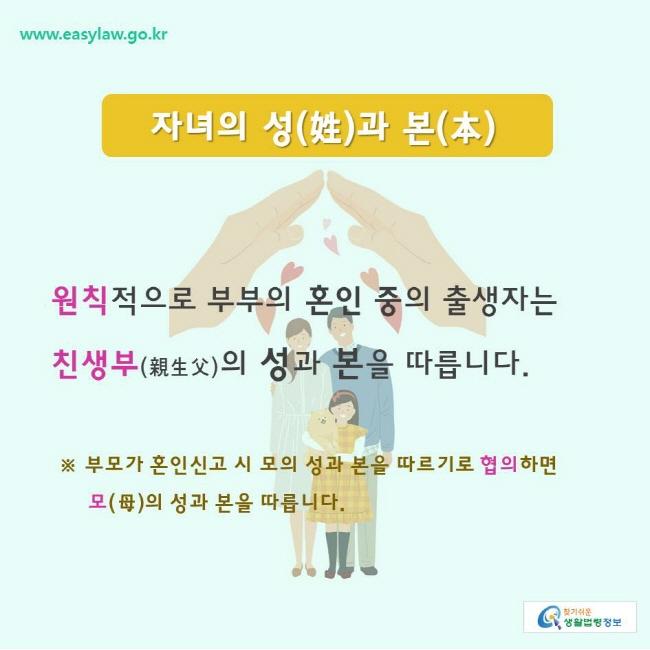 찾기쉬운생활법령정보 www.easylaw.go.kr  자녀의 성(姓)과 본(本) 원칙적으로 부부의 혼인 중의 출생자는 친생부(親生父)의 성과 본을 따릅니다.  ※ 부모가 혼인신고 시 모의 성과 본을 따르기로 협의하면  모(母)의 성과 본을 따릅니다.