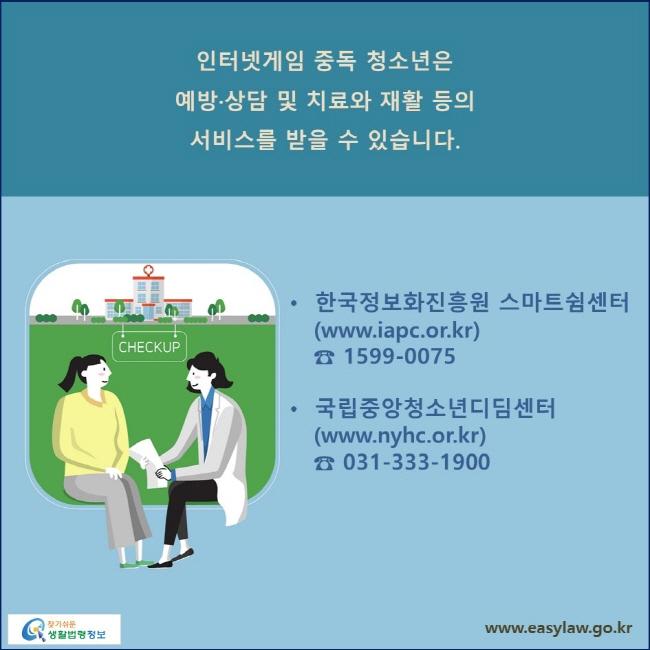 인터넷게임 중독 청소년은 예방·상담 및 치료와 재활 등의 서비스를 받을 수 있습니다. 한국정보화진흥원 스마트쉼센터 (www.iapc.or.kr / ☎ 1599-0075), 국립중앙청소년디딤센터 (www.nyhc.or.kr / ☎ 031-333-1900)