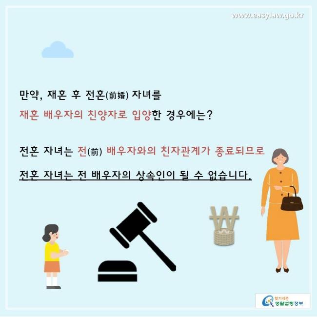 찾기쉬운생활법령정보 www.easylaw.go.kr  만약, 재혼 후 전혼(前婚) 자녀를 재혼 배우자의 친양자로 입양한 경우에는?  전혼 자녀는 전(前) 배우자와의 친자관계가 종료되므로 전혼 자녀는 전 배우자의 상속인이 될 수 없습니다.