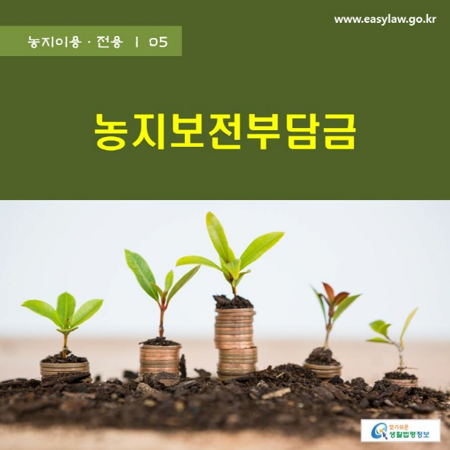 농지이용·전용 | 05 농지보전부담금 www.easylaw.go.kr 찾기쉬운 생활법령정보 로고