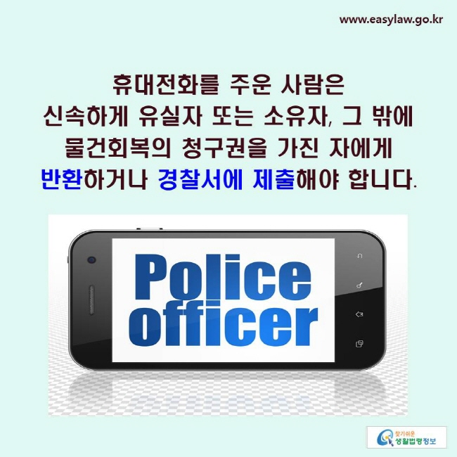 휴대전화를 주운 사람은 신속하게 유실자 또는 소유자, 그 밖에 물건회복의 청구권을 가진 자에게 반환하거나 경찰서에 제출해야 합니다.