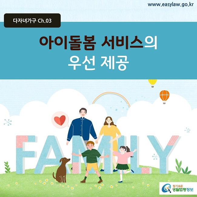 다자녀가구 Ch.03 www.easylaw.go.kr 아이돌봄 서비스의 우선 제공 찾기쉬운 생활법령정보 로고