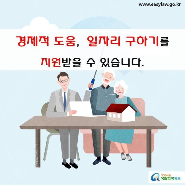 경제적 도움, 일자리 구하기를 지원받을 수 있습니다.