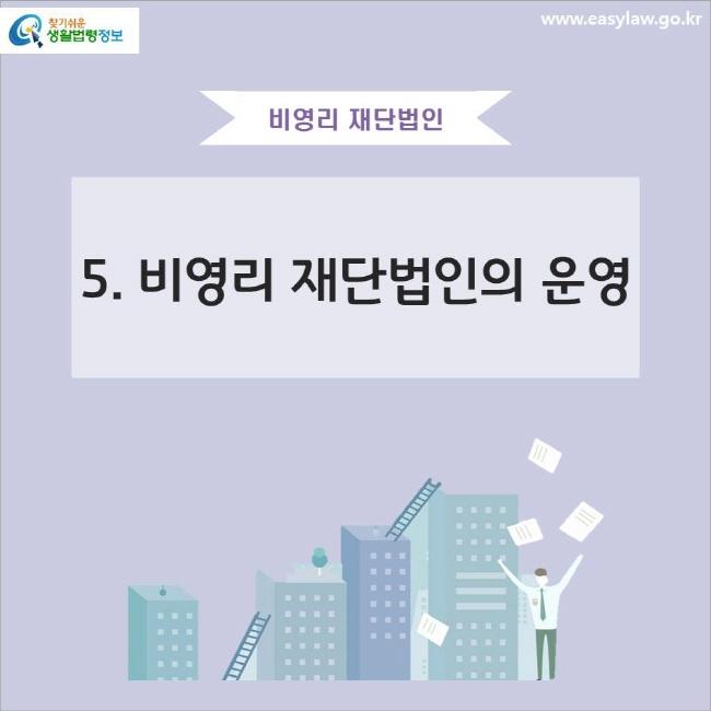 비영리 재단법인 5. 비영리 재단법인의 운영 www.easylaw.go.kr 찾기쉬운 생활법령정보 로고