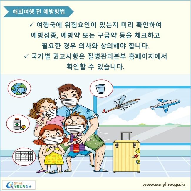 여행국에 위험요인이 있는지 미리 확인하여 예방접종, 예방약 또는 구급약 등을 체크하고 필요한 경우 의사와 상의해야 합니다. 국가별 권고사항은 질병관리본부 홈페이지에서 확인할 수 있습니다.