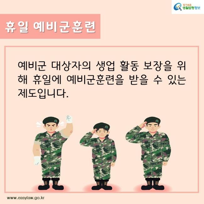 찾기쉬운생활법령정보 휴일 예비군훈련 예비군 대상자의 생업 활동 보장을 위해 휴일에 예비군훈련을 받을 수 있는 제도입니다.  www.easylaw.go.kr