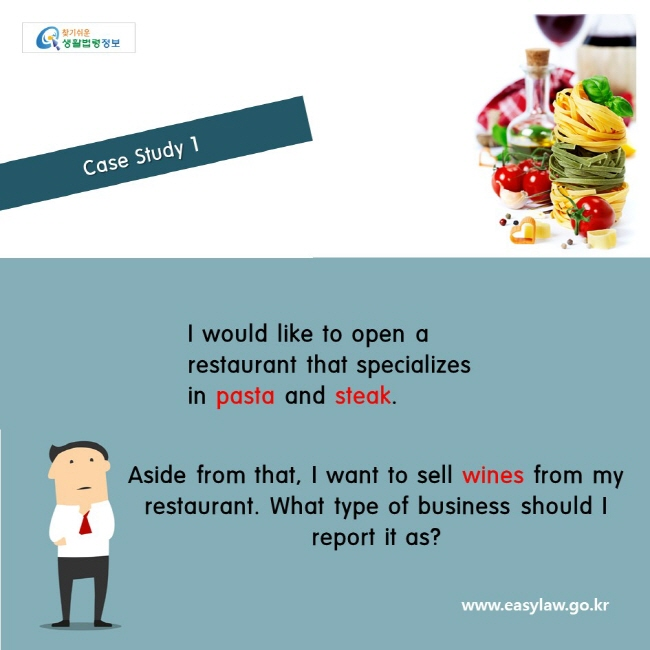 Case Study 1    I would like to open a restaurant that specializes in pasta and steak. Aside from that, I want to sell wines from my restaurant. What type of business should I report it as? www.easylaw.go.kr
