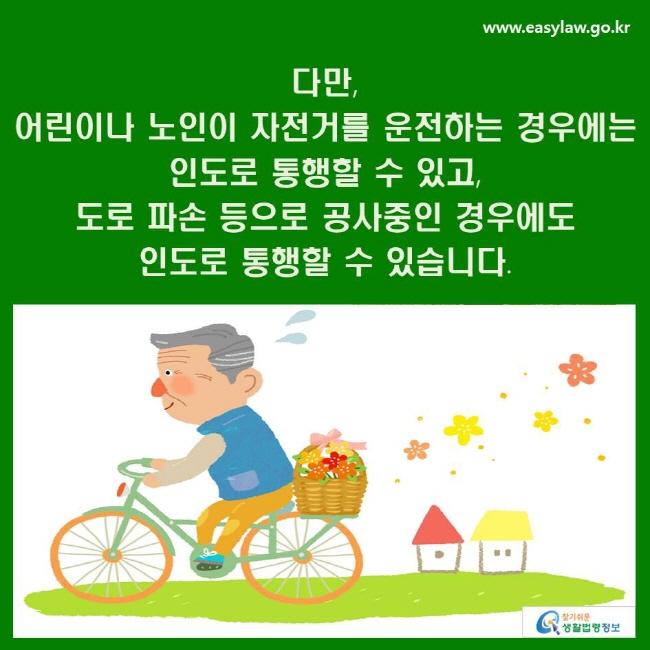 다만, 어린이나 노인이 자전거를 운전하는 경우에는 인도로 통행할 수 있고, 도로 파손 등으로 공사중인 경우에도 인도로 통행할 수 있습니다.