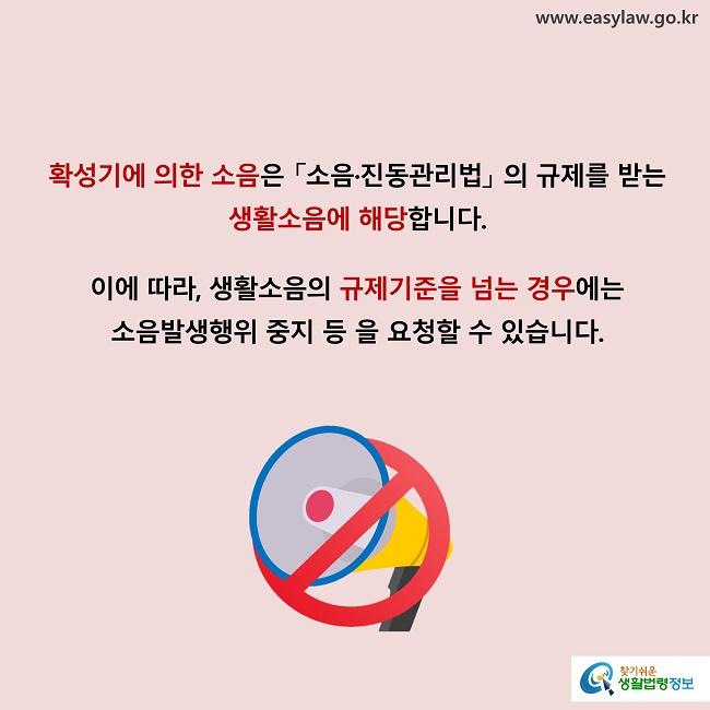 확성기에 의한 소음은 「소음·진동관리법」 의 규제를 받는 생활소음에 해당합니다. 이에 따라, 생활소음의 규제기준을 넘는 경우에는 소음발생행위 중지 등 을 요청할 수 있습니다.