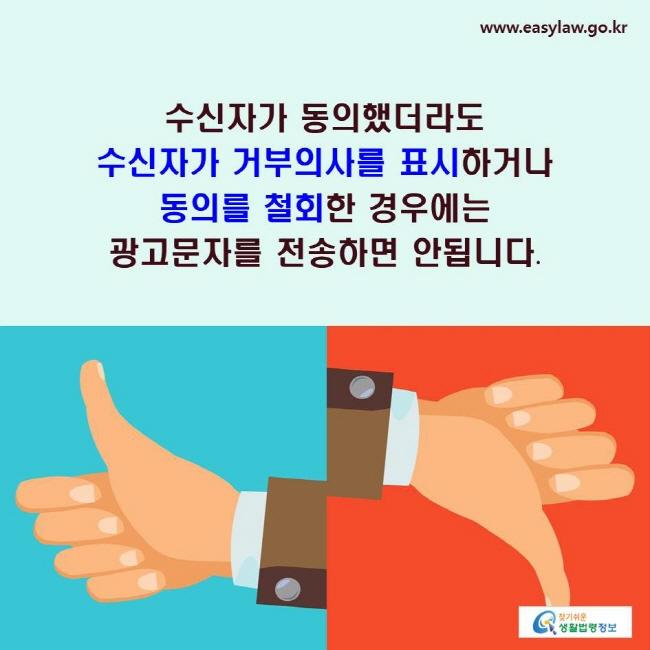 수신자가 동의했더라도 수신자가 거부의사를 표시하거나 동의를 철회한 경우에는 광고문자를 전송하면 안됩니다.