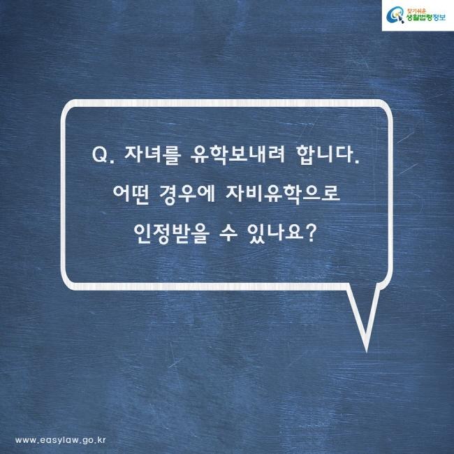 Q. 자녀를 유학보내려 합니다. 어떤 경우에 자비유학으로 인정받을 수 있나요?
