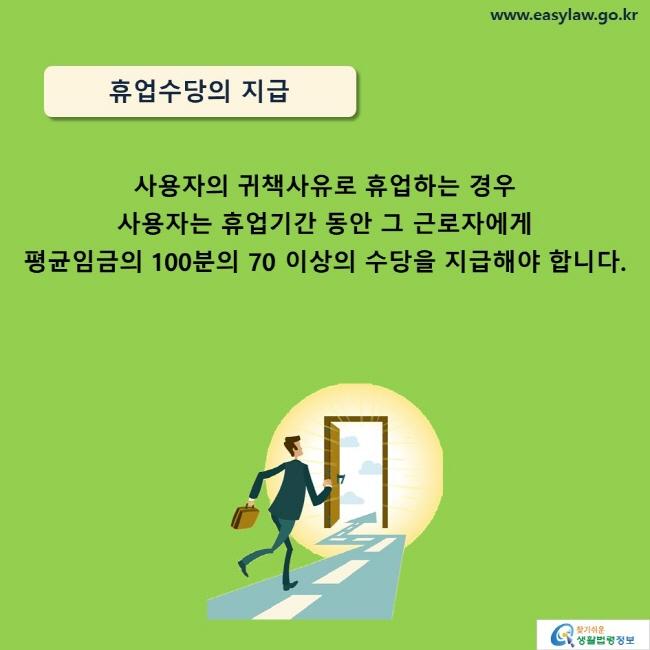 휴업수당의 지급 사용자의 귀책사유로 휴업하는 경우 사용자는 휴업기간 동안 그 근로자에게  평균임금의 100분의 70 이상의 수당을 지급해야 합니다.