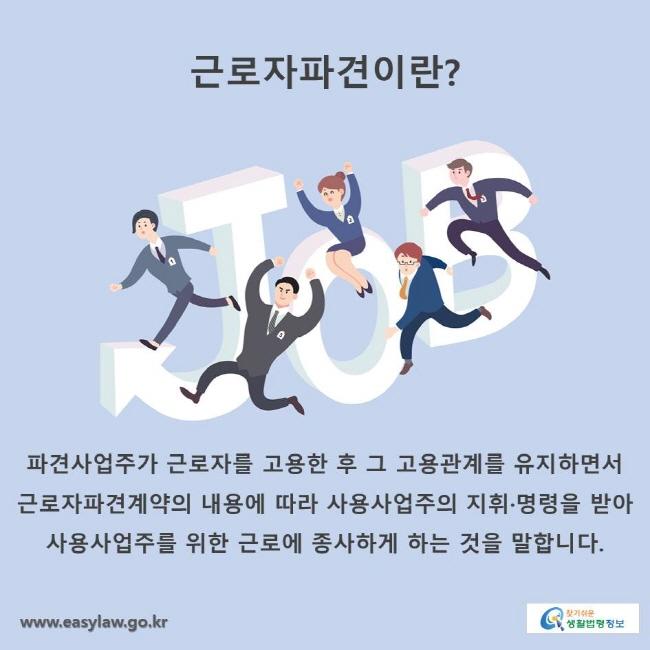 근로자파견이란? 파견사업주가 근로자를 고용한 후 그 고용관계를 유지하면서 근로자파견계약의 내용에 따라 사용사업주의 지휘·명령을 받아 사용사업주를 위한 근로에 종사하게 하는 것을 말합니다.