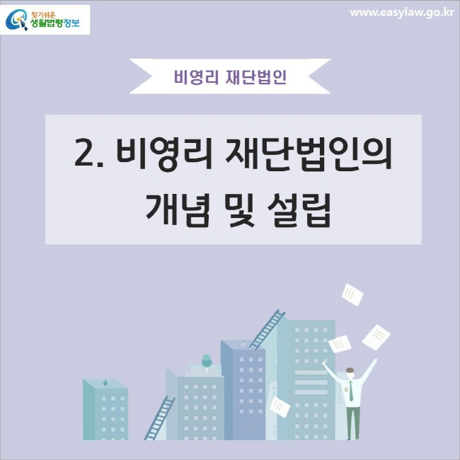 비영리 재단법인 2. 비영리 재단법인의 개념 및 설립 www.easylaw.go.kr 찾기쉬운 생활법령정보 로고