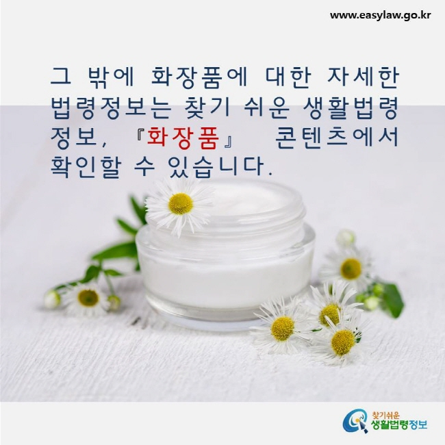 그 밖에 화장품에 대한 자세한 법령정보는 찾기 쉬운 생활법령정보, 화장품 콘텐츠에서 확인할 수 있습니다. www.easylaw.go.kr 찾기쉬운 생활법령정보 로고